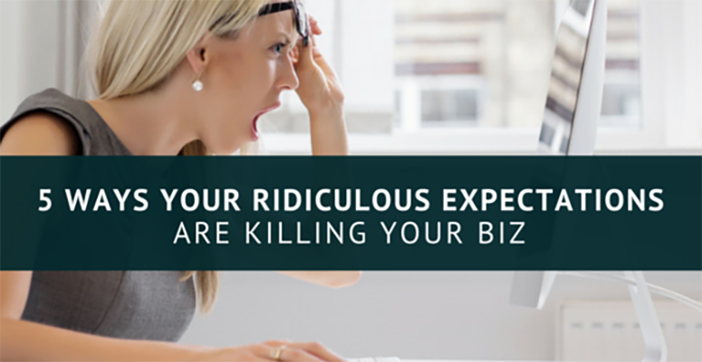 5 Ways Your Ridiculous Expectations Are Killing Your Biz